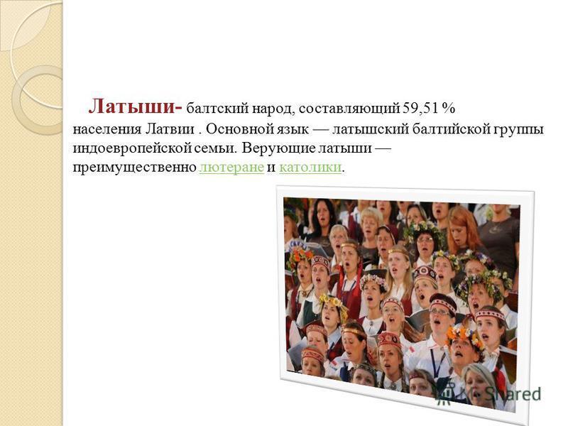 Латыши- балтийский народ, составляющий 59,51 % населения Латвии. Основной язык латышский балтийской группы индоевропейской семьи. Верующие латыши преимущественно лютеране и католики.лютеране католики