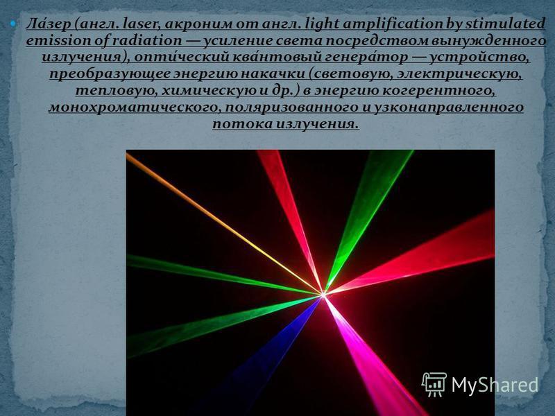 Ла́мер (англ. laser, акроним от англ. light amplification by stimulated emission of radiation усиление света посредством вынужденного излучения), опти́чешский ква́нтовый генера́тор устройство, преобразующее энергию накачки (световую, электрическую, т