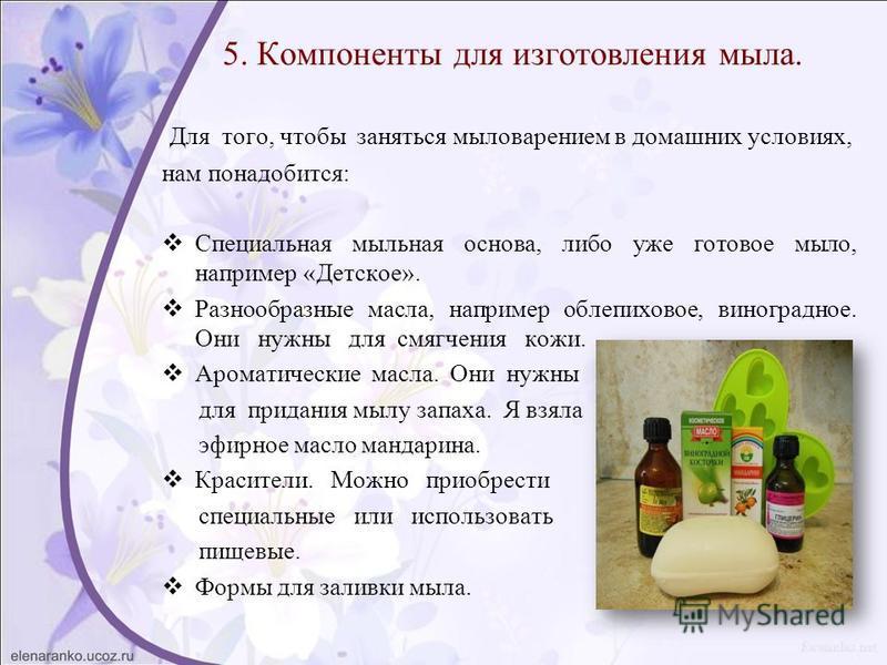 5. Компоненты для изготовления мыла. Для того, чтобы заняться мыловарением в домашних условиях, нам понадобится: Специальная мыльная основа, либо уже готовое мыло, например «Детское». Разнообразные масла, например облепиховое, виноградное. Они нужны