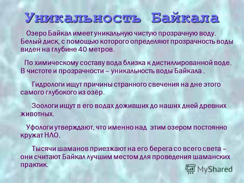 Озеро Байкал имеет уникальную чистую прозрачную воду. Белый диск, с помощью которого определяют прозрачность воды виден на глубине 40 метров. По химическому составу вода близка к дистиллированной воде. В чистоте и прозрачности – уникальность воды Бай