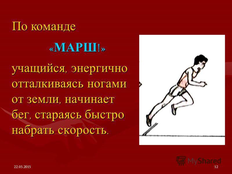 22.05.201512 учащийся, энергично отталкиваясь ногами от земли, начинает бег, стараясь быстро набрать скорость. По команде « МАРШ !»