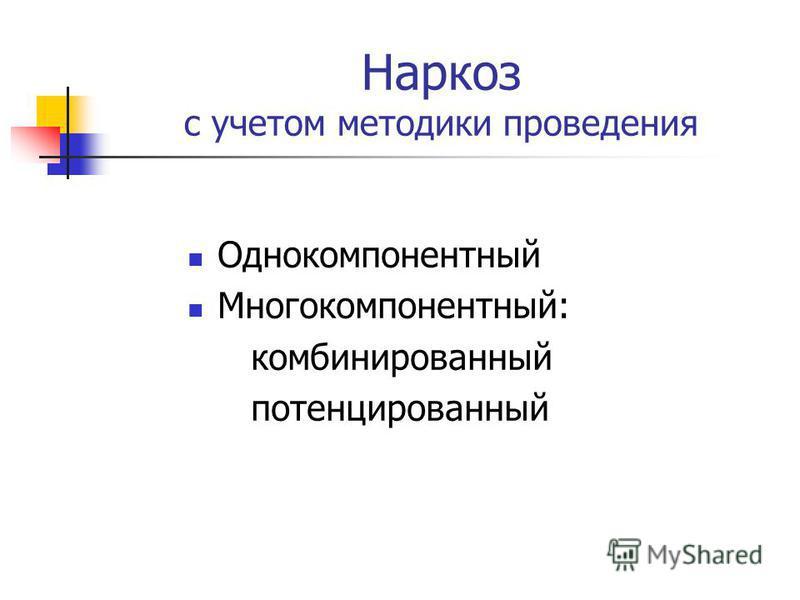Наркоз с учетом методики проведения Однокомпонентный Многокомпонентный: комбинированный потенцированный