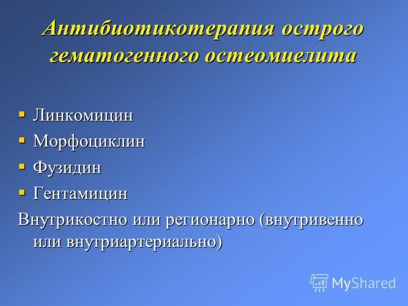 Антибиотикотерапия острого гематогенного остеомиелита Линкомицин Линкомицин Морфоциклин Морфоциклин Фузидин Фузидин Гентамицин Гентамицин Внутрикостно или регионарно (внутривенно или внутриартериально)