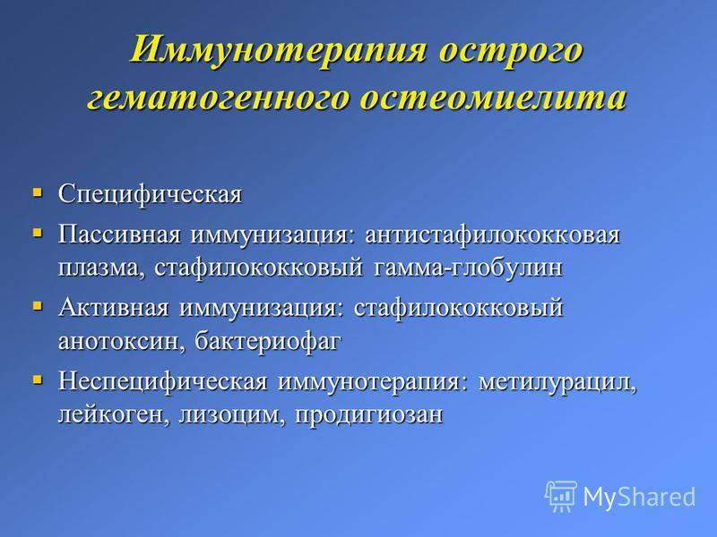 Иммунотерапия острого гематогенного остеомиелита Специфическая Специфическая Пассивная иммунизация: антистафилококковая плазма, стафилококковый гамма-глобулин Пассивная иммунизация: антистафилококковая плазма, стафилококковый гамма-глобулин Активная