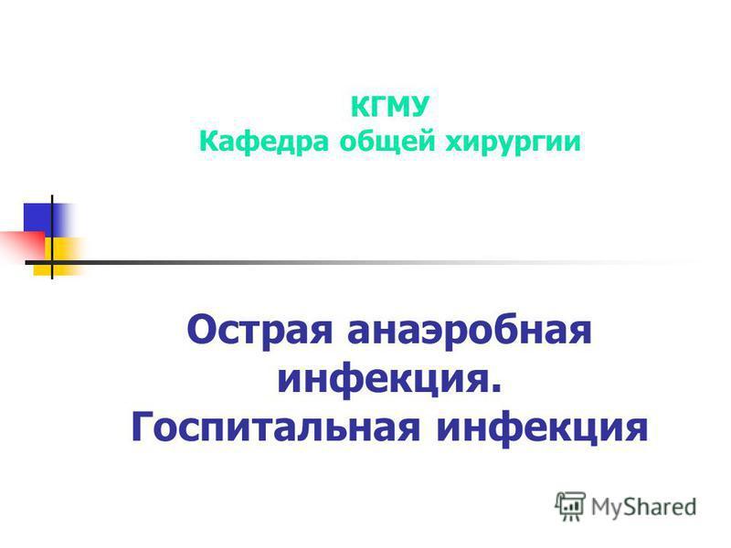 КГМУ Кафедра общей хирургии Острая анаэробная инфекция. Госпитальная инфекция