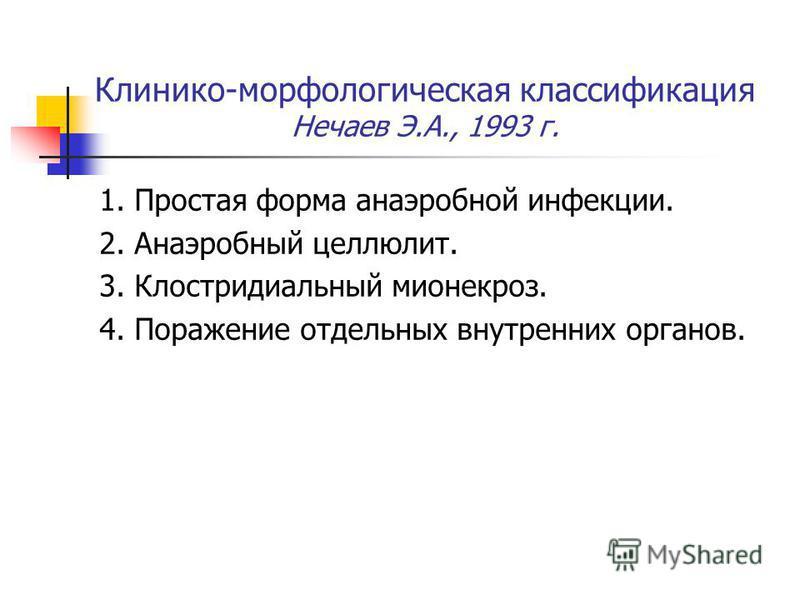 Клинико-морфологическая классификация Нечаев Э.А., 1993 г. 1. Простая форма анаэробной инфекции. 2. Анаэробный целлюлит. 3. Клостридиальный мио некроз. 4. Поражение отдельных внутренних органов.