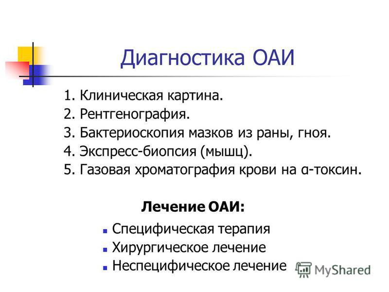 Диагностика ОАИ 1. Клиническая картина. 2. Рентгенография. 3. Бактериоскопия мазков из раны, гноя. 4. Экспресс-биопсия (мышц). 5. Газовая хроматография крови на α-токсин. Лечение ОАИ: Специфическая терапия Хирургическое лечение Неспецифическое лечени