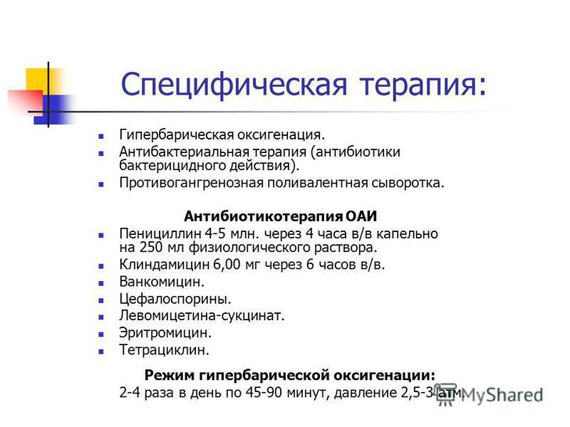 Специфическая терапия: Гипербарическая оксигенация. Антибактериальная терапия (антибиотики бактерицидного действия). Противогангренозная поливалентная сыворотка. Антибиотикотерапия ОАИ Пенициллин 4-5 млн. через 4 часа в/в капельно на 250 мл физиологи