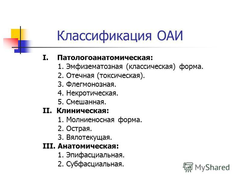Классификация ОАИ I. Патологоанатомическая: 1. Эмфизематозная (классическая) форма. 2. Отечная (токсическая). 3. Флегмонозная. 4. Некротическая. 5. Смешанная. II. Клиническая: 1. Молниеносная форма. 2. Острая. 3. Вялотекущая. III. Анатомическая: 1. Э