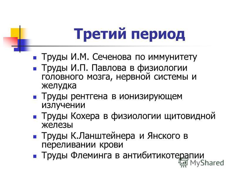 Третий период Труды И.М. Сеченова по иммунитету Труды И.П. Павлова в физиологии головного мозга, нервной системы и желудка Труды рентгена в ионизирующем излучении Труды Кохера в физиологии щитовидной железы Труды К.Ланштейнера и Янского в переливании