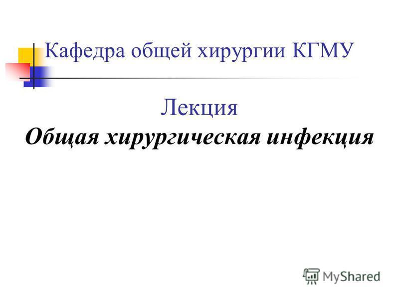 Кафедра общей хирургии КГМУ Лекция Общая хирургическая инфекция