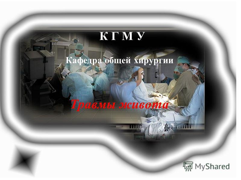 К Г М У Кафедра общей хирургии Травмы живота