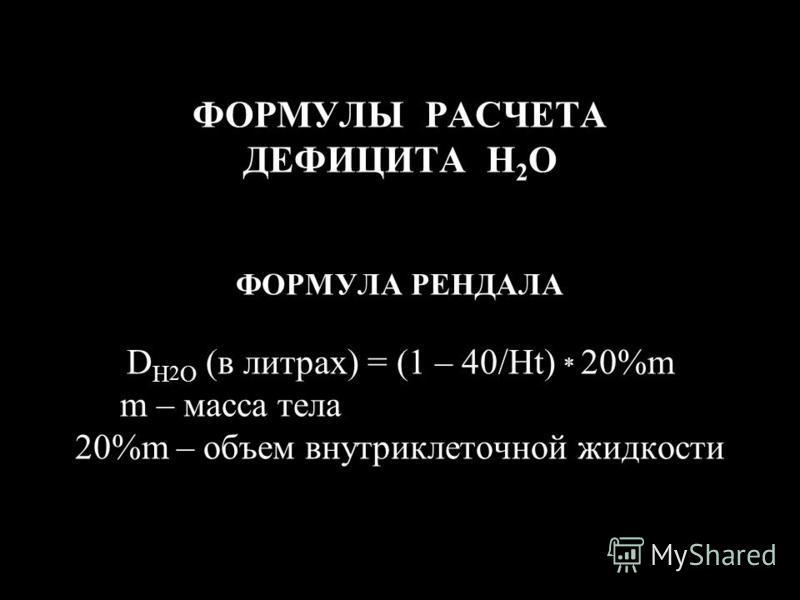 ФОРМУЛЫ РАСЧЕТА ДЕФИЦИТА H 2 O ФОРМУЛА РЕНДАЛА D H 2 O (в литрах) = (1 – 40/Ht) * 20%m m – масса тела 20%m – объем внутриклеточной жидкости
