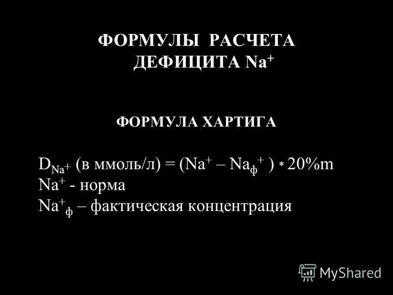 ФОРМУЛЫ РАСЧЕТА ДЕФИЦИТА Na + ФОРМУЛА ХАРТИГА D Na + (в ммоль/л) = (Na + – Na ф + ) * 20%m Na + - норма Na + ф – фактическая концентрация