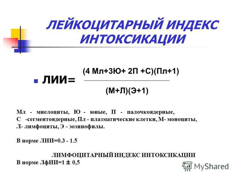 ЛЕЙКОЦИТАРНЫЙ ИНДЕКС ИНТОКСИКАЦИИ ЛИИ= (4 Мл+3Ю+ 2П +С)(Пл+1) (М+Л)(Э+1) Мл - миелоциты, Ю - юные, П - палочкоядерные, С -сегментоядерные, Пл - плазматические клетки, М- моноциты, Л- лимфоциты, Э - эозинофилы. В норме ЛИИ=0.3 - 1.5 ЛИМФОЦИТАРНЫЙ ИНДЕ