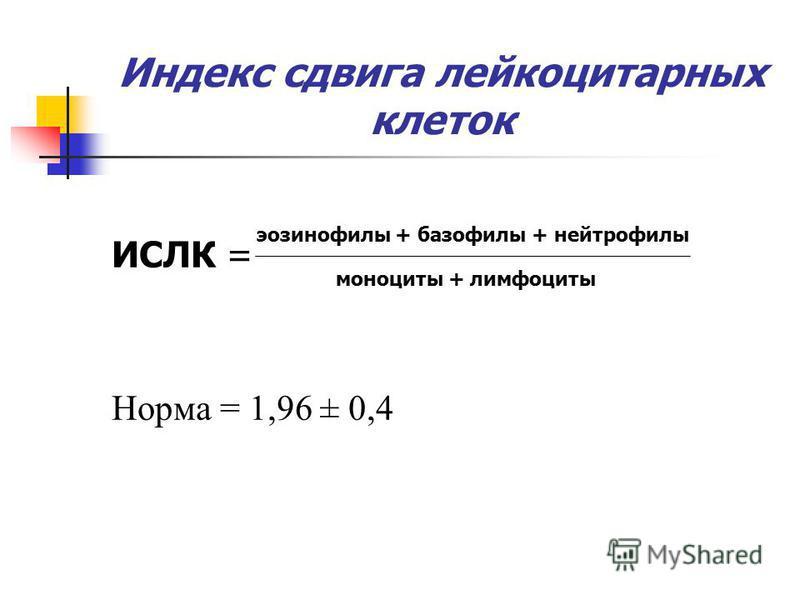 Индекс сдвига лейкоцитарных клеток ИСЛК = Норма = 1,96 ± 0,4 эозинофилы + базофилы + нейтрофилы моноциты + лимфоциты