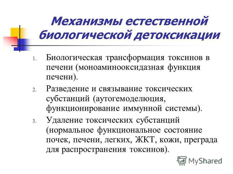 Механизмы естественной биологической детоксикации 1. Биологическая трансформация токсинов в печени (моноаминооксидазная функция печени). 2. Разведение и связывание токсических субстанций (аутогемоделюция, функционирование иммунной системы). 3. Удален