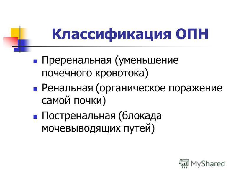 Классификация ОПН Преренальная (уменьшение почечного кровотока) Ренальная (органическое поражение самой почки) Постренальная (блокада мочевыводящих путей)
