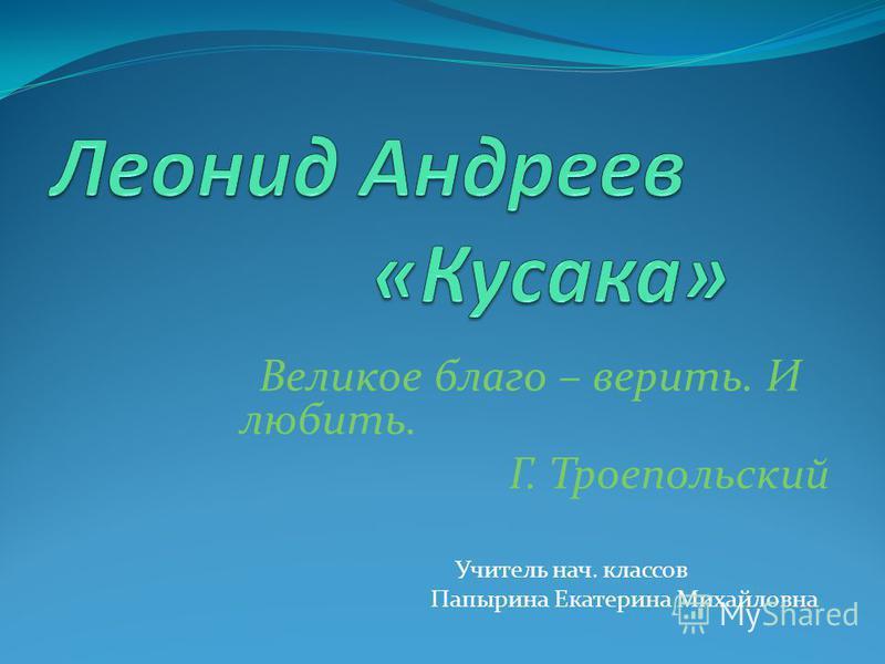 Великое благо – верить. И любить. Г. Троепольский Учитель нач. классов Папырина Екатерина Михайловна