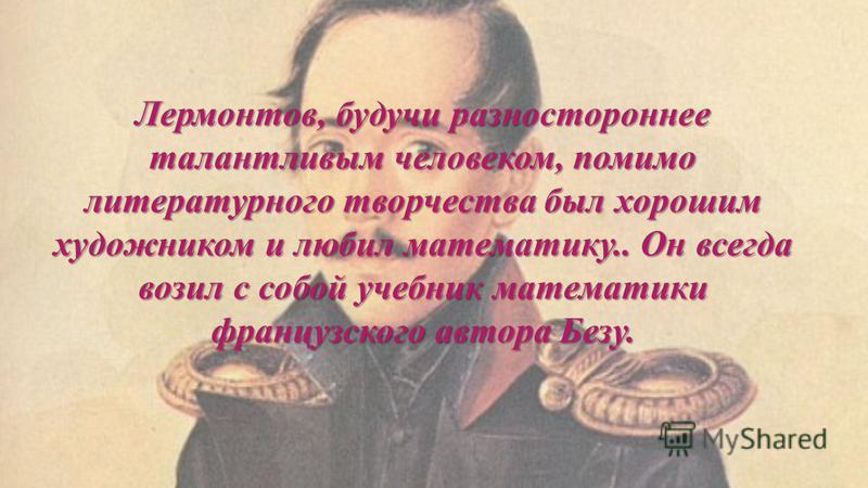 Лермонтов, будучи разностороннее талантливым человеком, помимо литературного творчества был хорошим художником и любил математику.. Он всегда возил с собой учебник математики французского автора Безу.