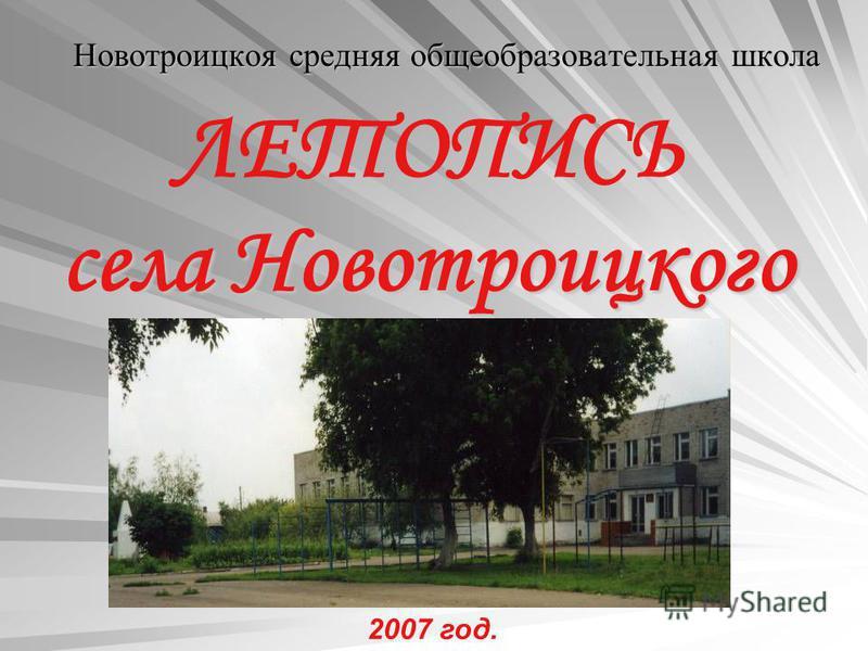 села Новотроицкого ЛЕТОПИСЬ села Новотроицкого Новотроицкоя средняя общеобразовательная школа Новотроицкоя средняя общеобразовательная школа 2007 год.