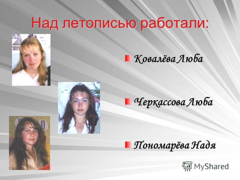 Над летописью работали: Ковалёва Люба Черкассова Люба Пономарёва Надя