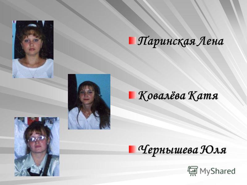 Паринская Лена Ковалёва Катя Чернышева Юля