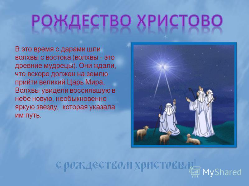 В это время с дарами шли волхвы с востока (волхвы - это древние мудрецы). Они ждали, что вскоре должен на землю прийти великий Царь Мира, Волхвы увидели воссиявшую в небе новую, необыкновенно яркую звезду, которая указала им путь.