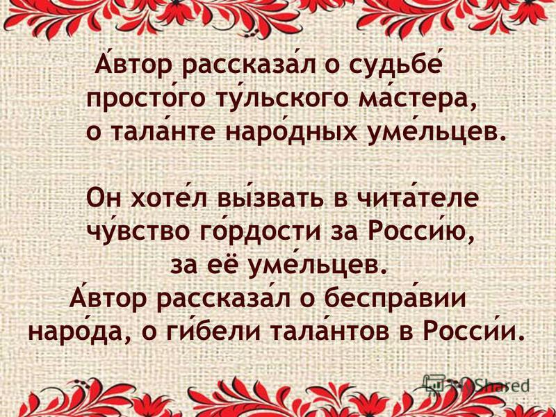Автор рассказал о судьбе простого тульского мастера, о таланте народных умельцев. Он хотел вызвать в читателе чувство гордости за Россию, за её умельцев. Автор рассказал о бесправии народа, о гибели талантов в России.
