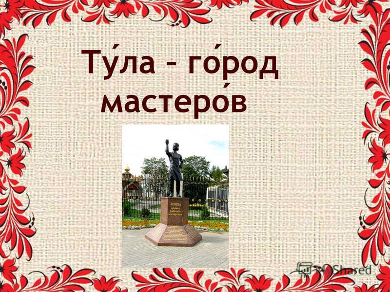 Тула – город мастерав