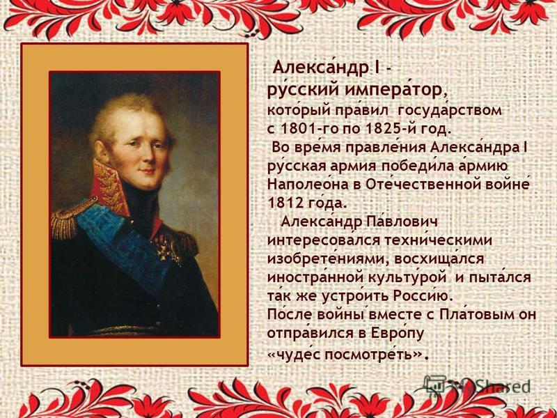 Александр I - русский император, который правил государством с 1801-го по 1825-й год. Во время правления Александра I русская армия победила армию Наполеона в Отечествонной войне 1812 года. Александр Павлович интересовался техническими изобретениями,
