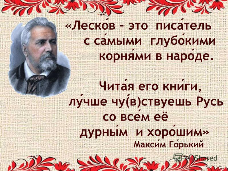 «Лесков – это писатель с самыми глубакими корнями в народе. Читая его книги, лучше чу(в)ствуешь Русь со всем её дурным и хорошим» Максим Горький