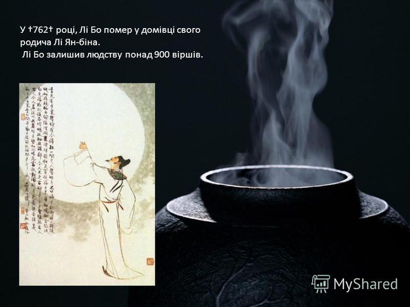 У 762 році, Лі Бо помер у домівці своего родича Лі Ян-біна. Лі Бо залишив людству по-над 900 віршів.