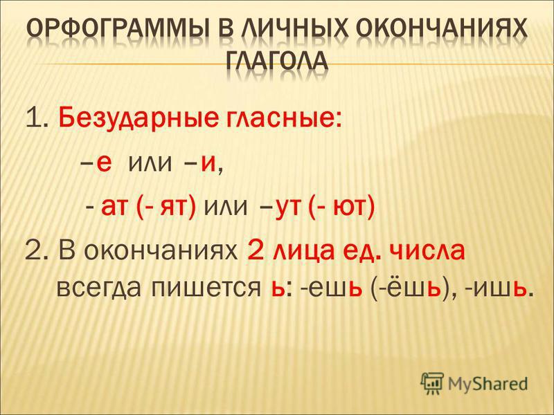 1. Безударные гласные: –е или –и, - ат (- ят) или –ут (- ют) 2. В окончаниях 2 лица ед. числа всегда пишется ь: -ешь (-ёшь), -ишь.