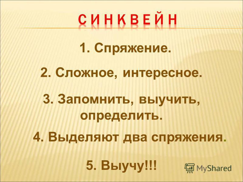 1. Спряжение. 2. Сложное, интересное. 3. Запомнить, выучить, определить. 4. Выделяют два спряжения. 5. Выучу!!!
