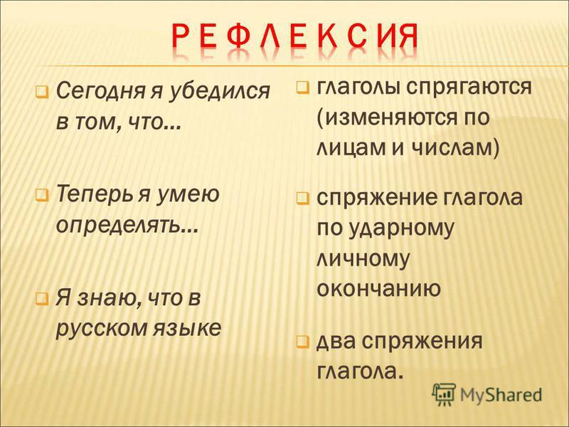 Сегодня я убедился в том, что… Теперь я умею определять… Я знаю, что в русском языке глаголы спрягаются (изменяются по лицам и числам) спряжение глагола по ударному личному окончанию два спряжения глагола.