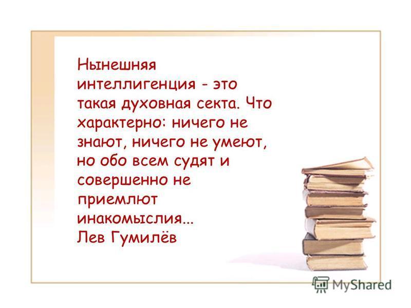 Нынешняя интеллигенция - это такая духовная секта. Что характерно: ничего не знают, ничего не умеют, но обо всем судят и совершенно не приемлют инакомыслия... Лев Гумилёв