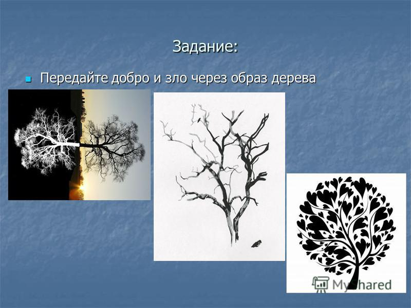Задание: Передайте добро и зло через образ дерева Передайте добро и зло через образ дерева