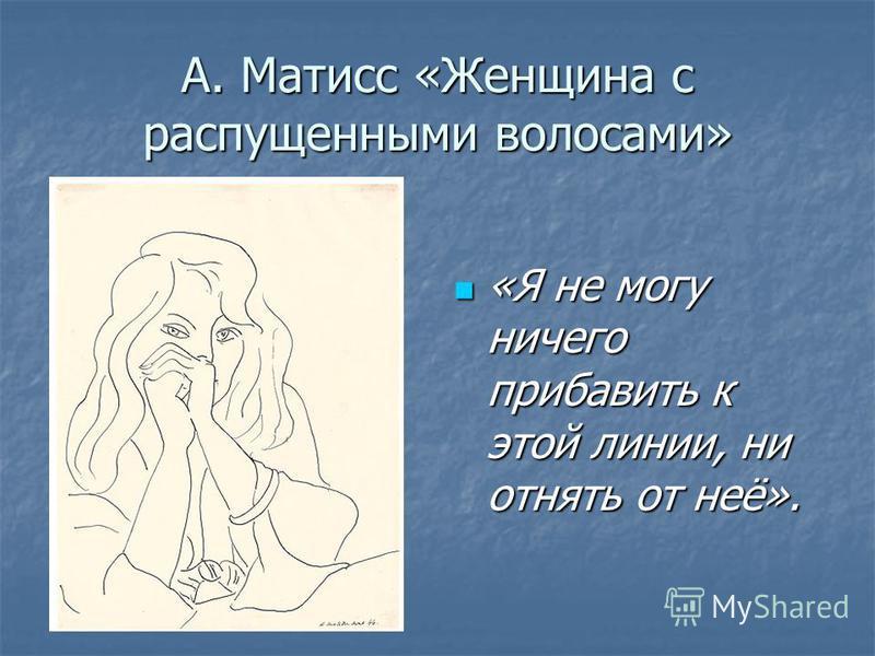 А. Матисс «Женщина с распущенными волосами» «Я не могу ничего прибавить к этой линии, ни отнять от неё». «Я не могу ничего прибавить к этой линии, ни отнять от неё».