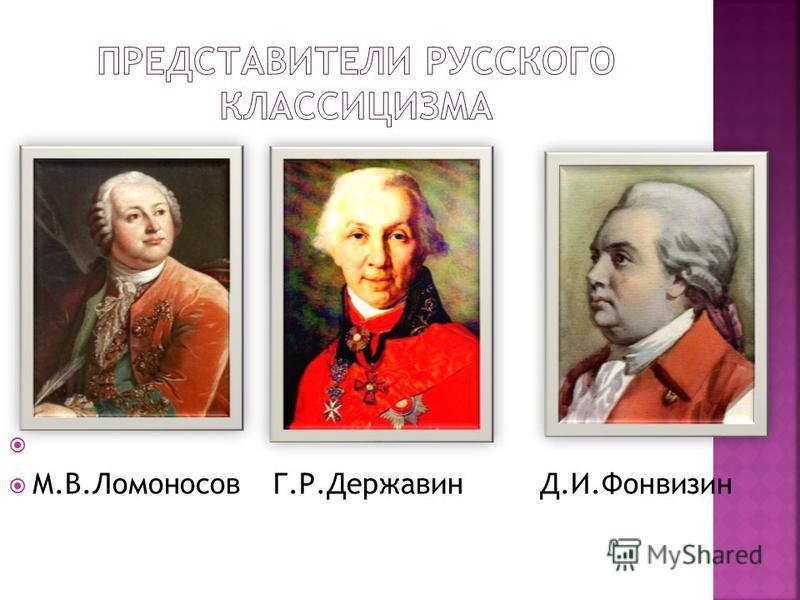 М.В.Ломоносов Г.Р.Державин Д.И.Фонвизин