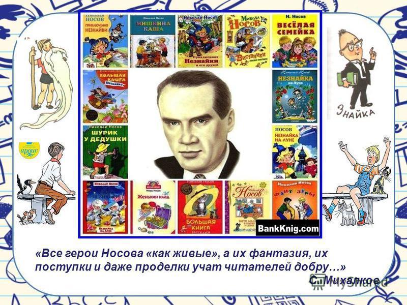 «Все герои Носова «как живые», а их фантазия, их поступки и даже проделки учат читателей добру…» С. Михалков