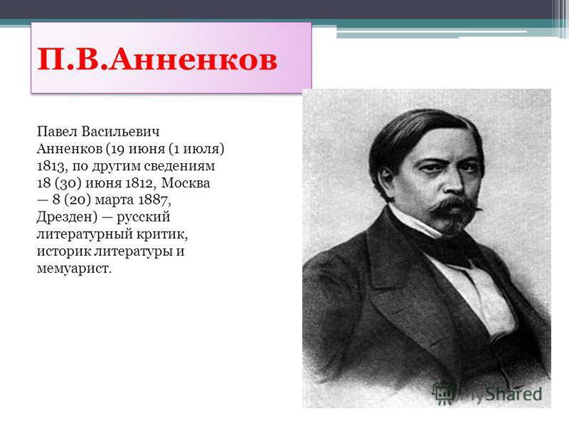 П.В.Анненков Павел Васильевич Анненков (19 июня (1 июля) 1813, по другим сведениям 18 (30) июня 1812, Москва 8 (20) марта 1887, Дрезден) русский литературный критик, историк литературы и мемуарист.