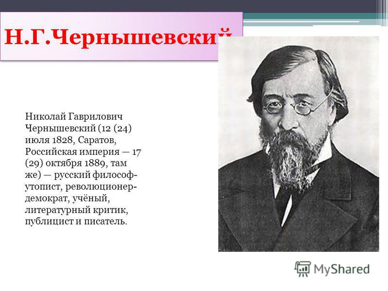 Н.Г.Чернышевский Николай Гаврилович Чернышевский (12 (24) июля 1828, Саратов, Российская империя 17 (29) октября 1889, там же) русский философ- утопист, революционер- демократ, учёный, литературный критик, публицист и писатель.