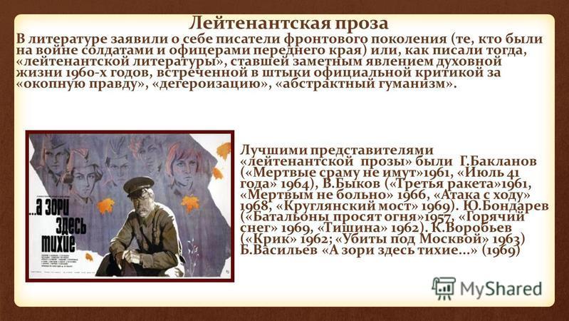 Лейтенантская проза Лучшими представителями «лейтенантской прозы» были Г.Бакланов («Мертвые сраму не имут»1961, «Июль 41 года» 1964), В.Быков («Третья ракета»1961, «Мертвым не больно» 1966, «Атака с ходу» 1968, «Круглянский мост» 1969). Ю.Бондарев («