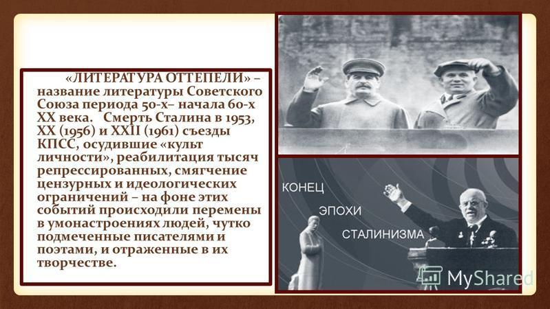 «ЛИТЕРАТУРА ОТТЕПЕЛИ» – название литературы Советского Союза периода 50-х– начала 60-х ХХ века. Смерть Сталина в 1953, ХХ (1956) и XXII (1961) съезды КПСС, осудившие «культ личности», реабилитация тысяч репрессированных, смягчение цензурных и идеолог