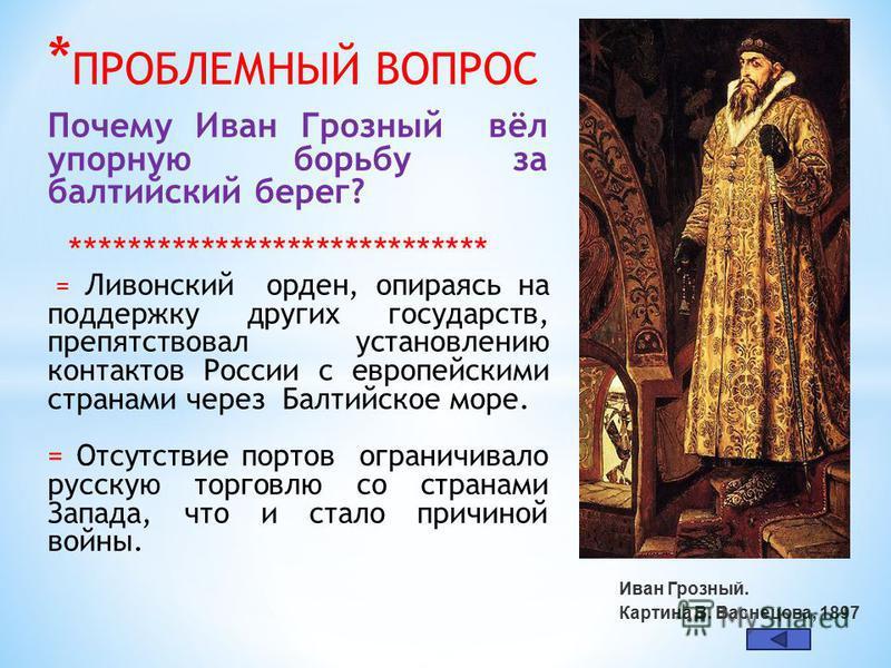 * ПРОБЛЕМНЫЙ ВОПРОС Почему Иван Грозный вёл упорную борьбу за балтийский берег? ***************************** = Ливонский орден, опираясь на поддержку других государств, препятствовал установлению контактов России с европейскими странами через Балтий