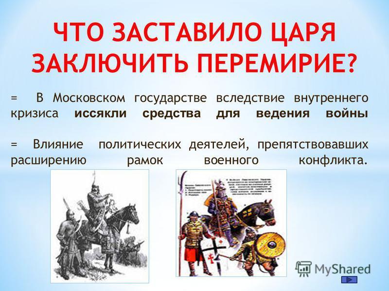 = В Московском государстве вследствие внутреннего кризиса иссякли средства для ведения войны = Влияние политических деятелей, препятствовавших расширению рамок военного конфликта. ЧТО ЗАСТАВИЛО ЦАРЯ ЗАКЛЮЧИТЬ ПЕРЕМИРИЕ?