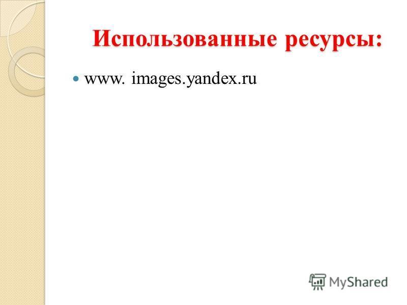 Использованные ресурсы: Использованные ресурсы: www. images.yandex.ru