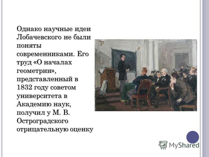 Однако научные идеи Лобачевского не были поняты современниками. Его труд «О началах геометрии», представленный в 1832 году советом университета в Академию наук, получил у М. В. Остроградского отрицательную оценку
