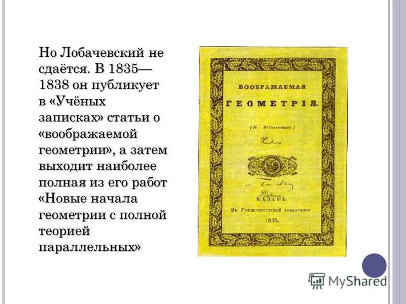 Но Лобачевский не сдаётся. В 1835 1838 он публикует в «Учёных записках» статьи о «воображаемой геометрии», а затем выходит наиболее полная из его работ «Новые начала геометрии с полной теорией параллельных»